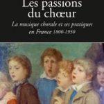 Les passions du chœur : la musique chorale et ses pratiques en France, 1800-1950 (publication)